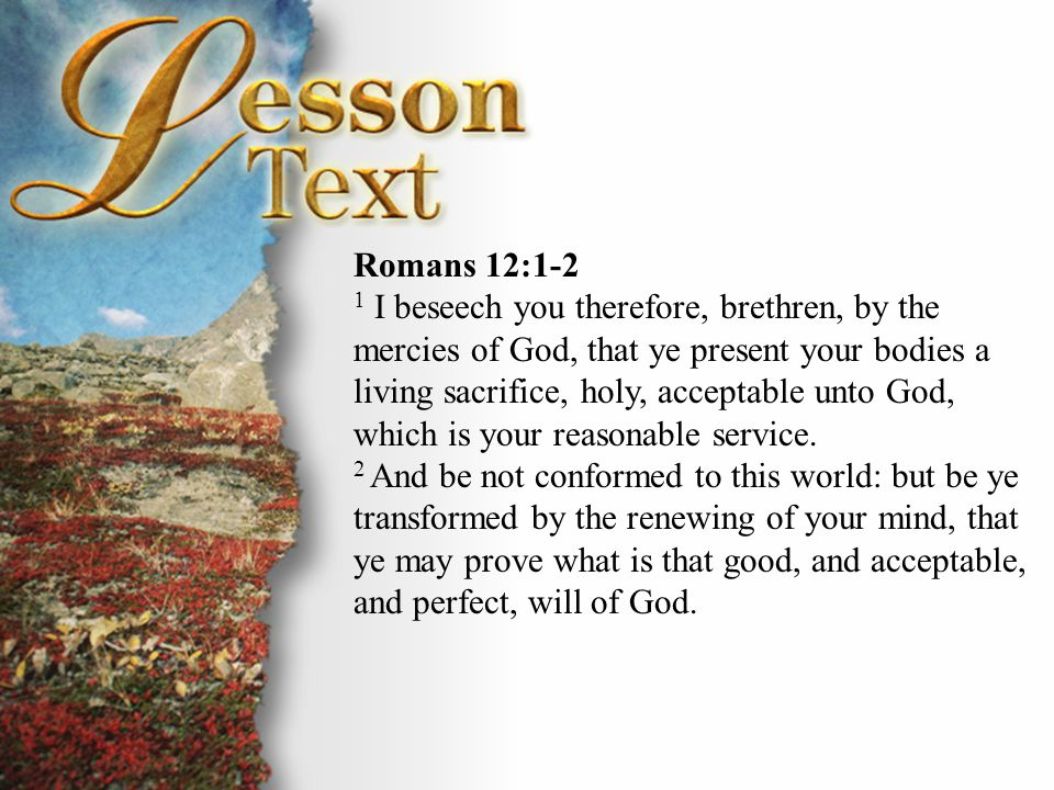 Romans 12:1-2 1 I beseech you therefore, brethren, by the mercies of God, that ye present your bodies a living sacrifice, holy, acceptable unto God, w