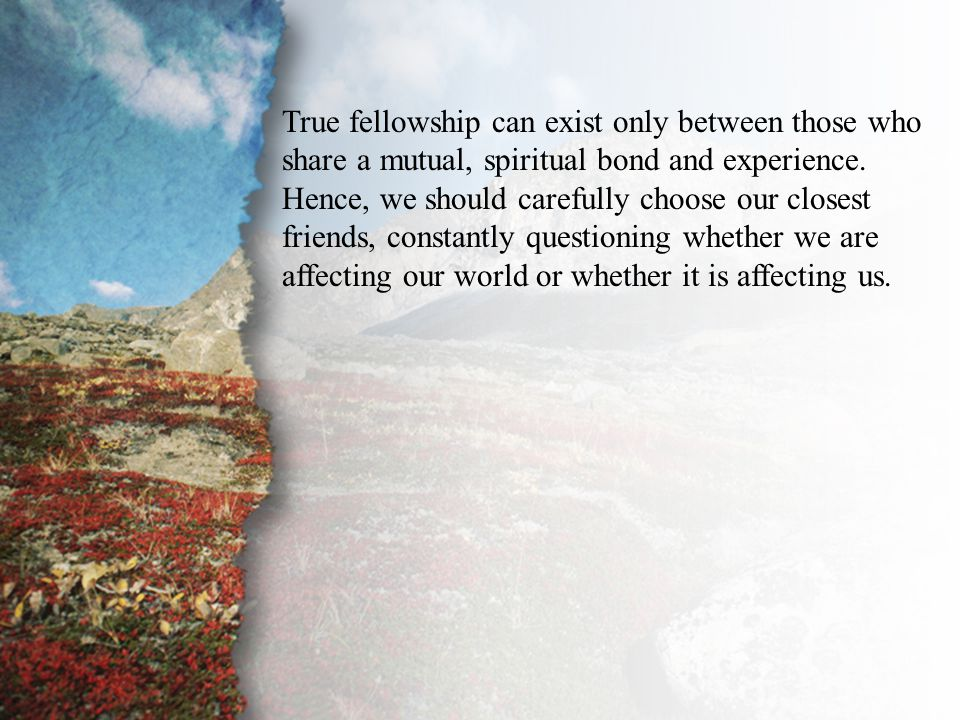 II. The Unequal Yoke (A) True fellowship can exist only between those who share a mutual, spiritual bond and experience. Hence, we should carefully ch