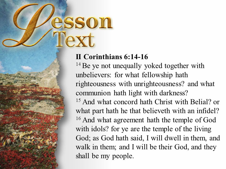 II Corinthians 6:17-18 17 Wherefore come out from among them, and be ye separate, saith the Lord, and touch not the unclean thing; and I will receive you, 18 And will be a Father unto you, and ye shall be my sons and daughters, saith the Lord Almighty.