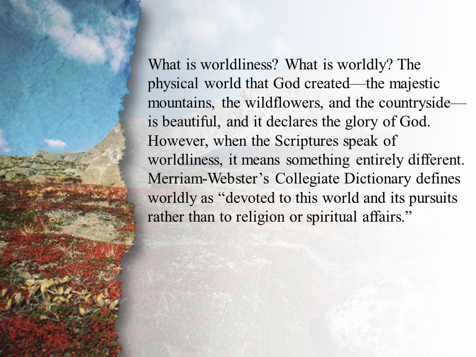 II. The Unequal Yoke (B) What is worldliness? What is worldly? The physical world that God created—the majestic mountains, the wildflowers, and the co
