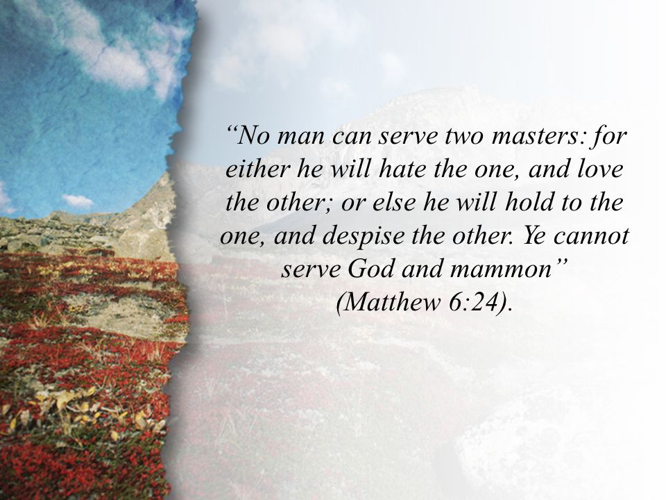 """Matthew 6:24 """"No man can serve two masters: for either he will hate the one, and love the other; or else he will hold to the one, and despise the othe"""