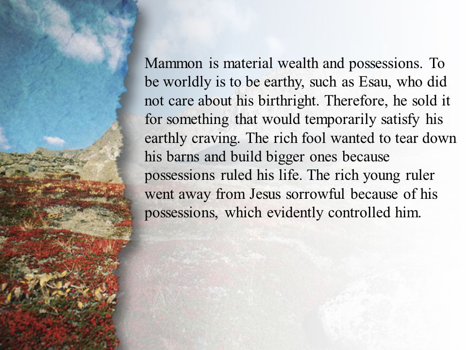 II. The Unequal Yoke (B) Mammon is material wealth and possessions. To be worldly is to be earthy, such as Esau, who did not care about his birthright