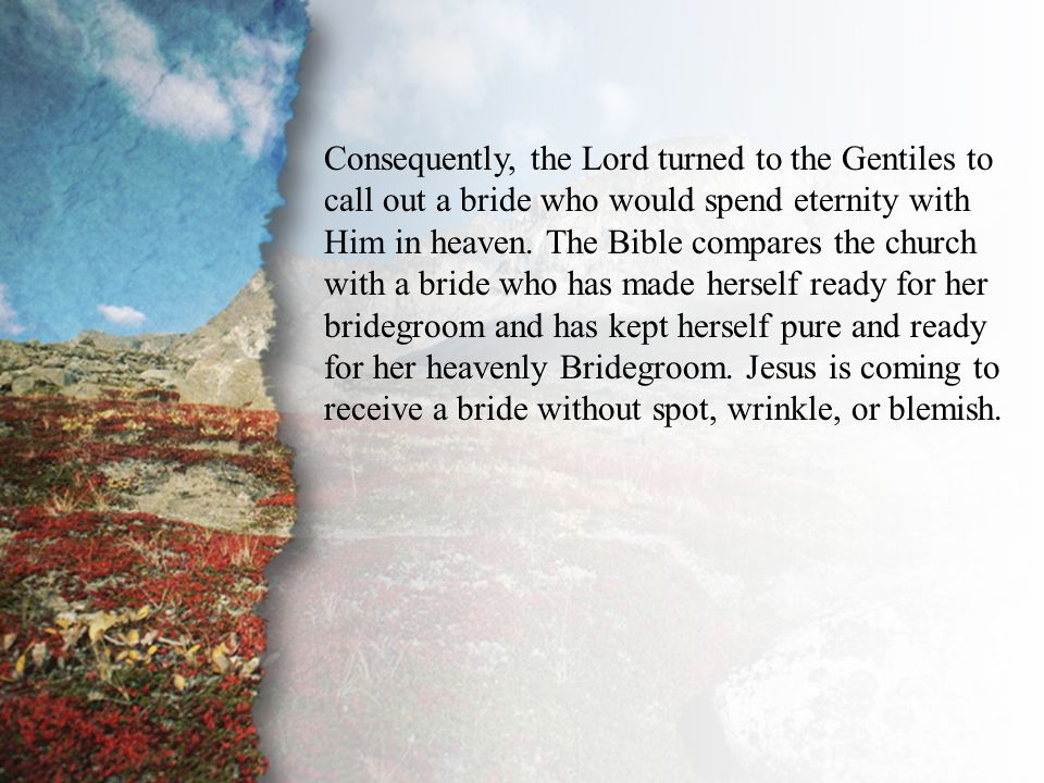 III. The Principle of Separation (C) Consequently, the Lord turned to the Gentiles to call out a bride who would spend eternity with Him in heaven. Th