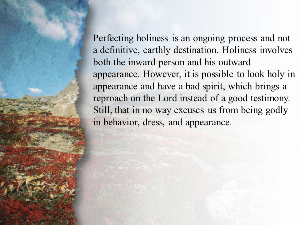 IV. Perfecting Holiness Perfecting holiness is an ongoing process and not a definitive, earthly destination. Holiness involves both the inward person
