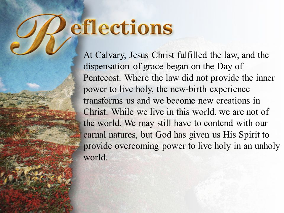 Reflections At Calvary, Jesus Christ fulfilled the law, and the dispensation of grace began on the Day of Pentecost. Where the law did not provide the
