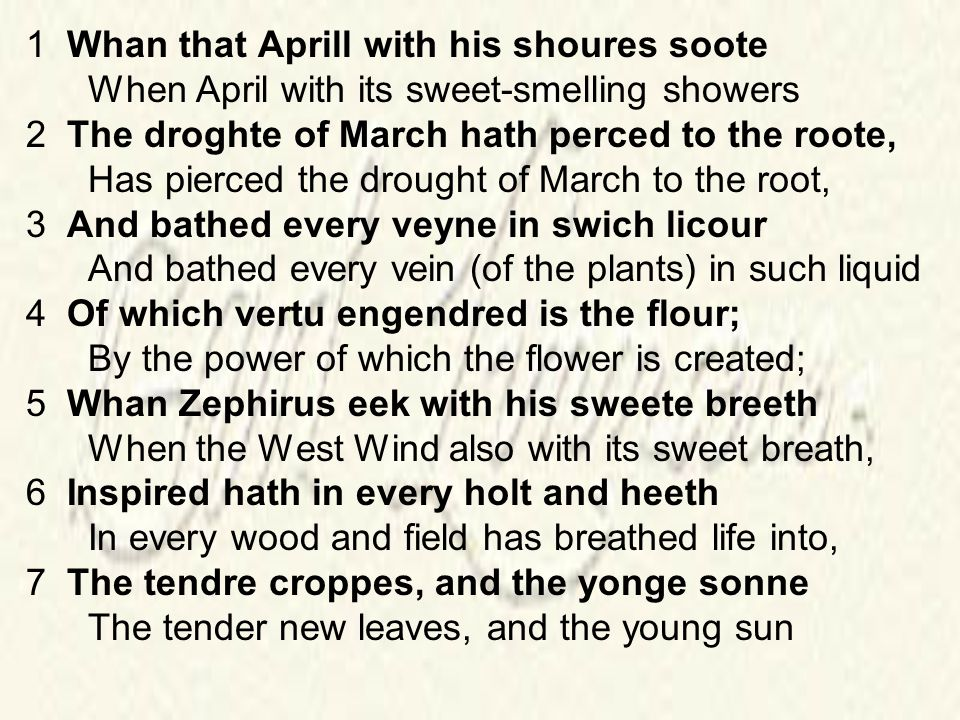 1 Whan that Aprill with his shoures soote When April with its sweet-smelling showers 2 The droghte of March hath perced to the roote, Has pierced the drought of March to the root, 3 And bathed every veyne in swich licour And bathed every vein (of the plants) in such liquid 4 Of which vertu engendred is the flour; By the power of which the flower is created; 5 Whan Zephirus eek with his sweete breeth When the West Wind also with its sweet breath, 6 Inspired hath in every holt and heeth In every wood and field has breathed life into, 7 The tendre croppes, and the yonge sonne The tender new leaves, and the young sun
