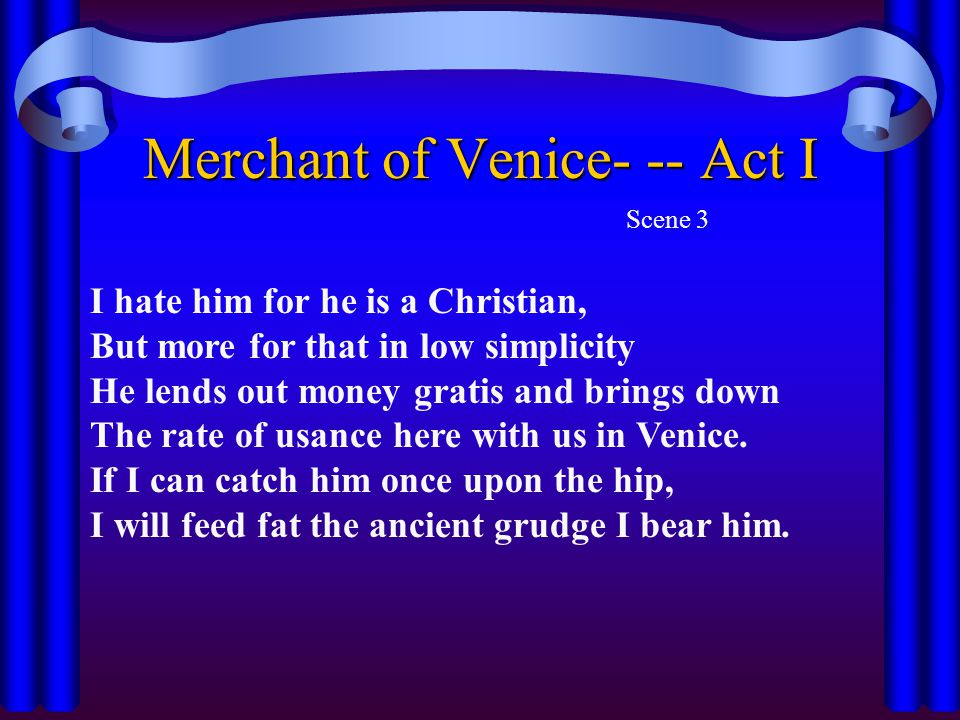 Merchant of Venice- -- Act I Scene 3 I hate him for he is a Christian, But more for that in low simplicity He lends out money gratis and brings down T