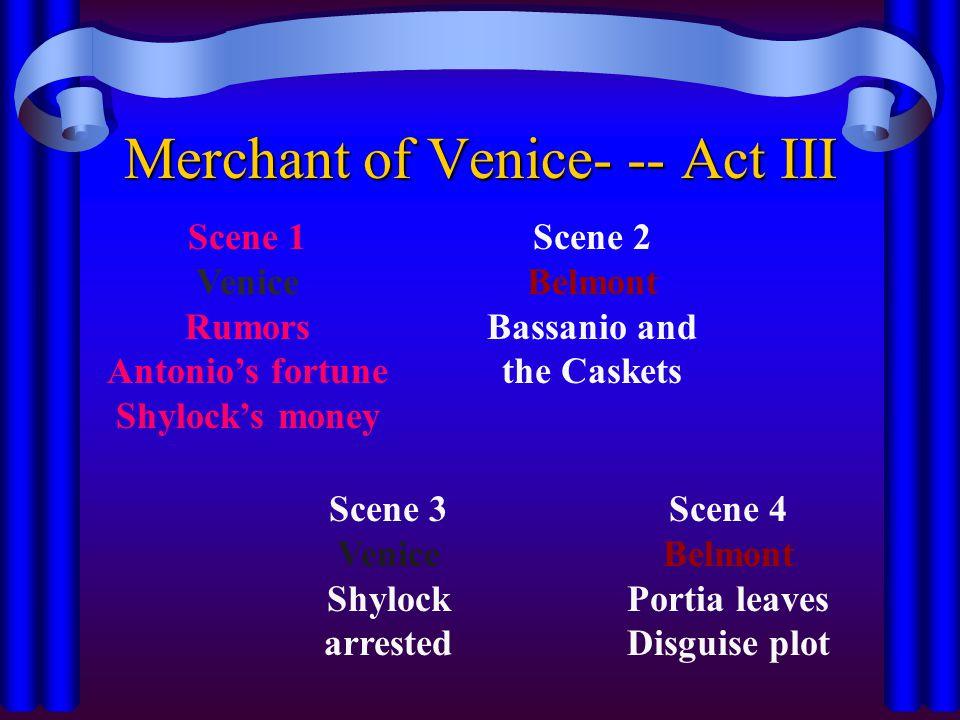 Merchant of Venice- -- Act III Scene 1 Venice Rumors Antonio's fortune Shylock's money Scene 2 Belmont Bassanio and the Caskets Scene 3 Venice Shylock arrested Scene 4 Belmont Portia leaves Disguise plot