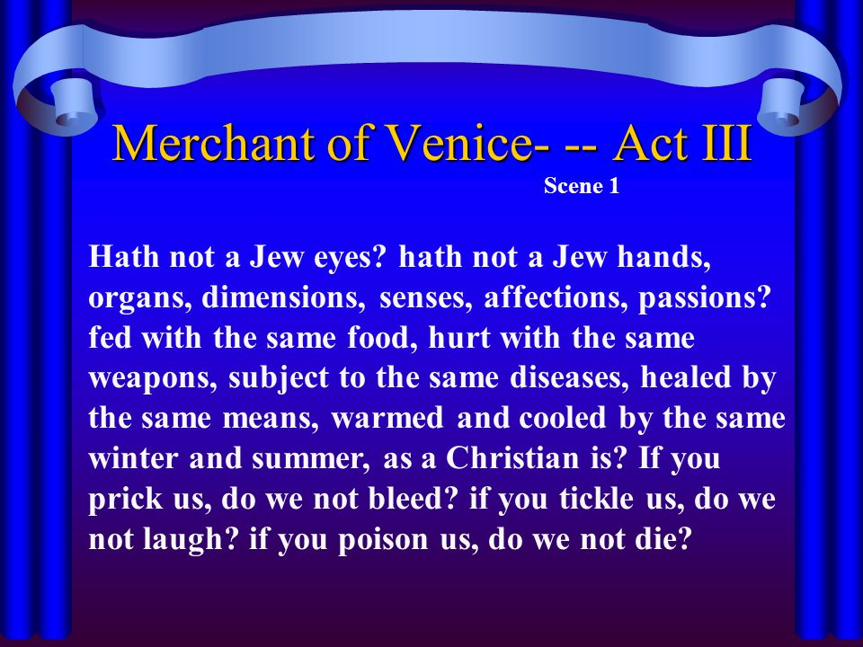 Merchant of Venice- -- Act III Scene 1 Hath not a Jew eyes? hath not a Jew hands, organs, dimensions, senses, affections, passions? fed with the same