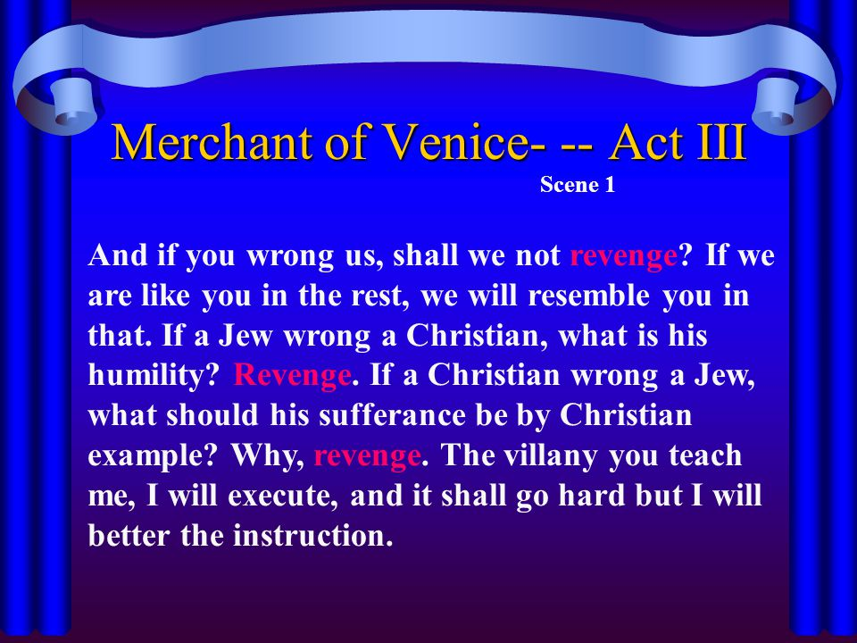 Merchant of Venice- -- Act III Scene 1 And if you wrong us, shall we not revenge? If we are like you in the rest, we will resemble you in that. If a J