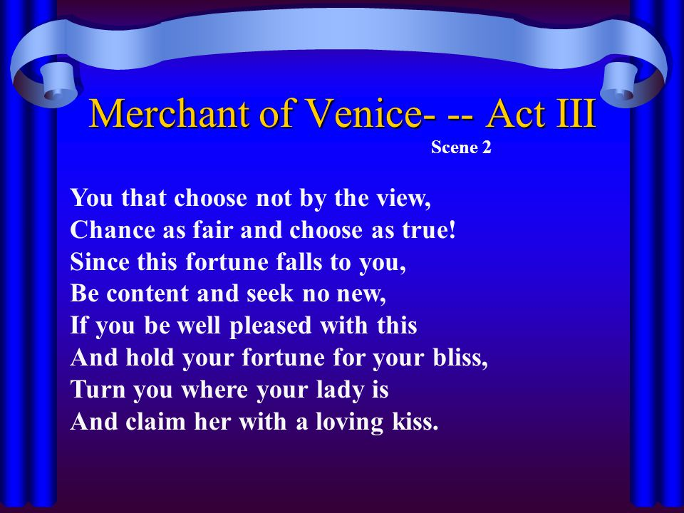 Merchant of Venice- -- Act III Scene 2 You that choose not by the view, Chance as fair and choose as true.
