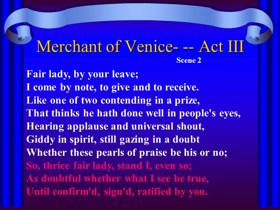 Merchant of Venice- -- Act III Scene 2 Fair lady, by your leave; I come by note, to give and to receive. Like one of two contending in a prize, That t