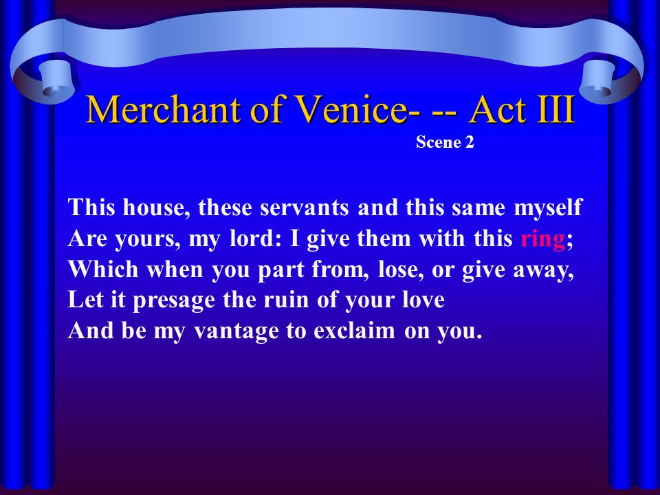 Merchant of Venice- -- Act III Scene 2 This house, these servants and this same myself Are yours, my lord: I give them with this ring; Which when you