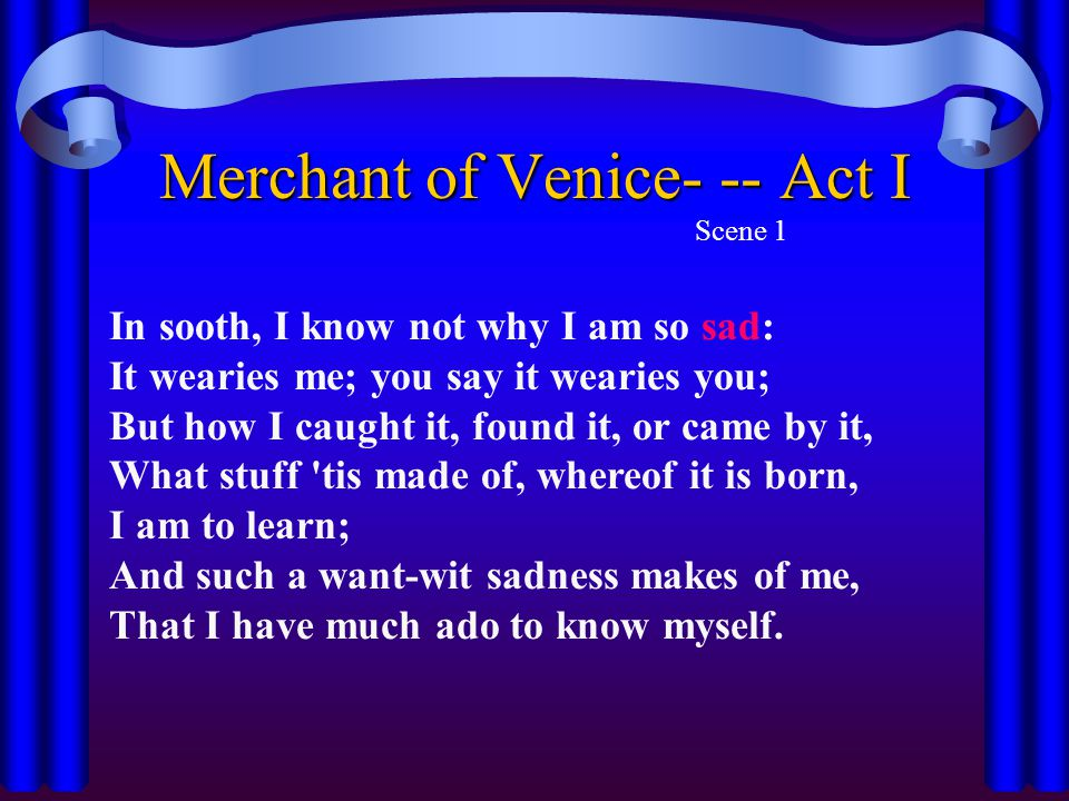 Merchant of Venice- -- Act I Scene 1 In sooth, I know not why I am so sad: It wearies me; you say it wearies you; But how I caught it, found it, or ca