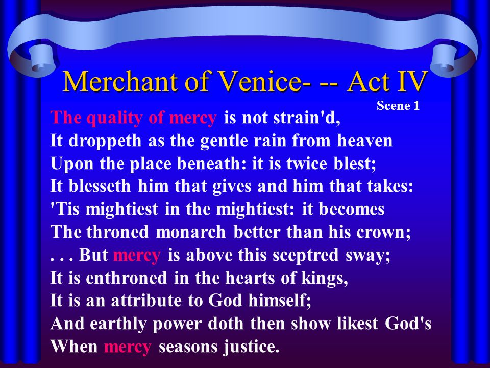 Merchant of Venice- -- Act IV Scene 1 The quality of mercy is not strain'd, It droppeth as the gentle rain from heaven Upon the place beneath: it is t