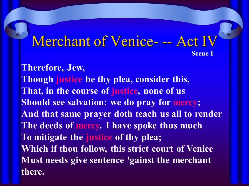 Merchant of Venice- -- Act IV Scene 1 Therefore, Jew, Though justice be thy plea, consider this, That, in the course of justice, none of us Should see salvation: we do pray for mercy; And that same prayer doth teach us all to render The deeds of mercy.