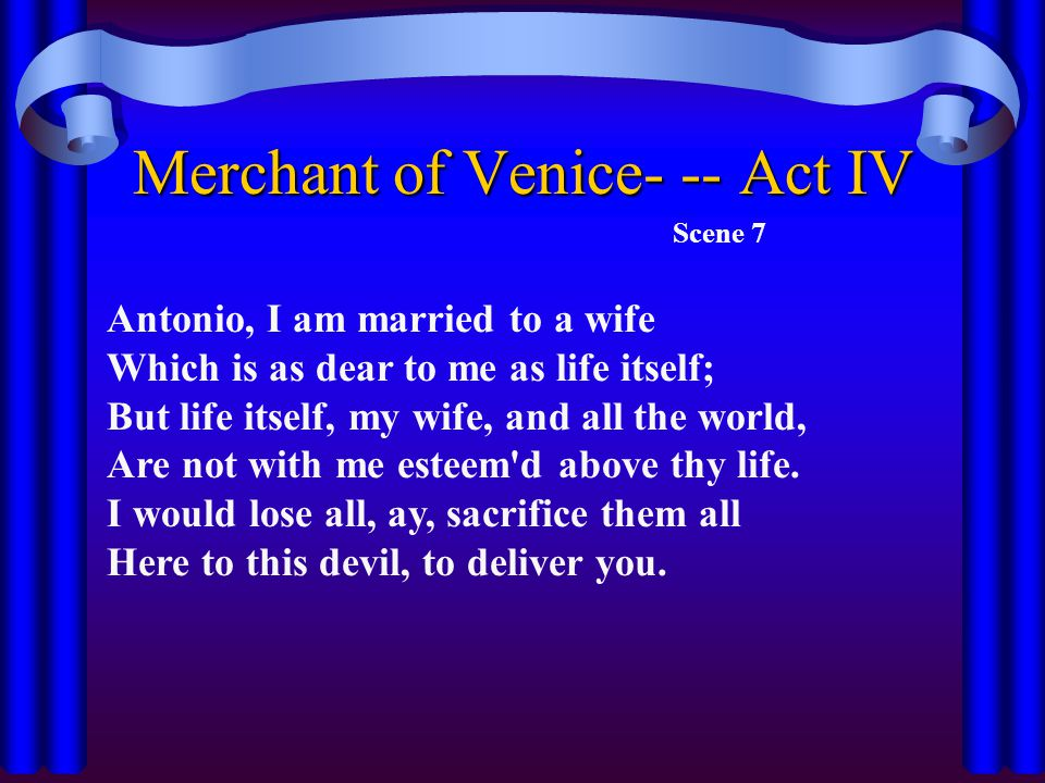 Merchant of Venice- -- Act IV Scene 7 Antonio, I am married to a wife Which is as dear to me as life itself; But life itself, my wife, and all the world, Are not with me esteem d above thy life.
