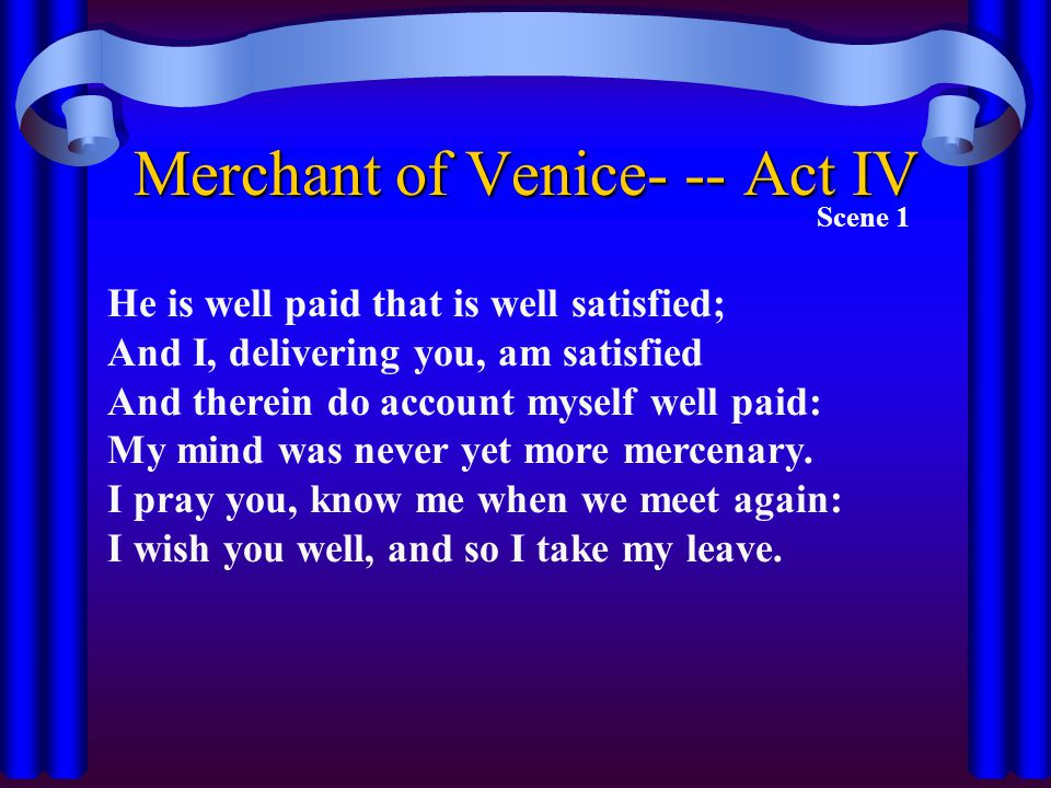 Merchant of Venice- -- Act IV Scene 1 He is well paid that is well satisfied; And I, delivering you, am satisfied And therein do account myself well p