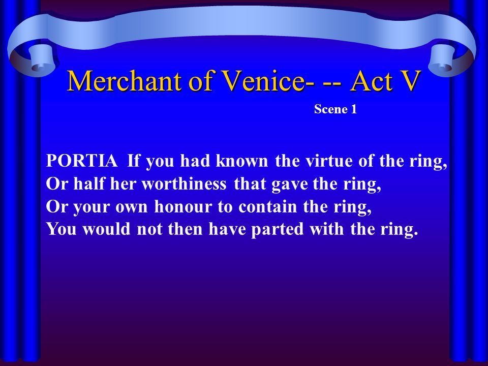 Merchant of Venice- -- Act V Scene 1 PORTIA If you had known the virtue of the ring, Or half her worthiness that gave the ring, Or your own honour to