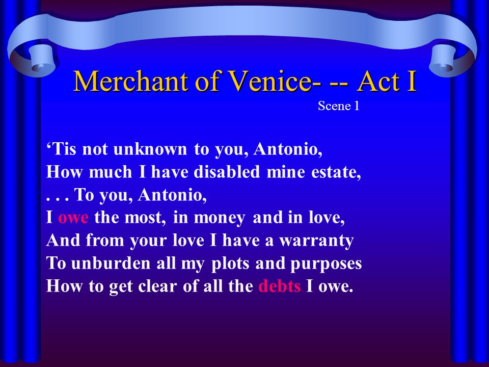 Merchant of Venice- -- Act I Scene 1 'Tis not unknown to you, Antonio, How much I have disabled mine estate,... To you, Antonio, I owe the most, in mo