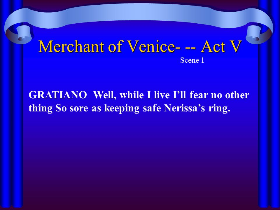 Merchant of Venice- -- Act V Scene 1 GRATIANO Well, while I live I'll fear no other thing So sore as keeping safe Nerissa's ring.