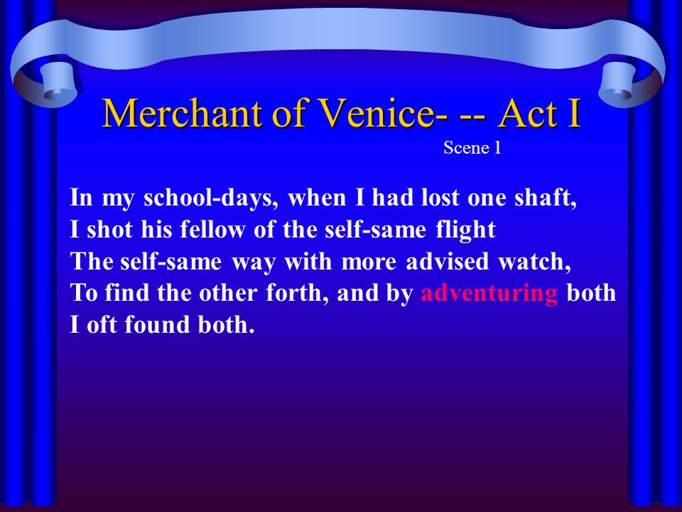 Merchant of Venice- -- Act I Scene 1 In my school-days, when I had lost one shaft, I shot his fellow of the self-same flight The self-same way with more advised watch, To find the other forth, and by adventuring both I oft found both.