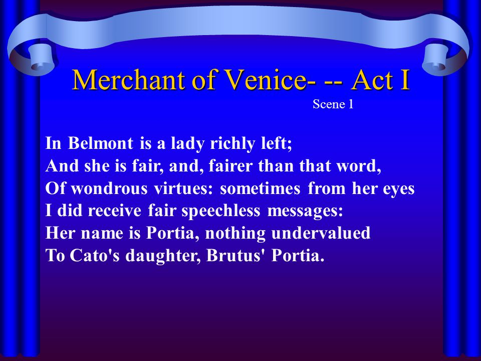Merchant of Venice- -- Act I Scene 1 In Belmont is a lady richly left; And she is fair, and, fairer than that word, Of wondrous virtues: sometimes from her eyes I did receive fair speechless messages: Her name is Portia, nothing undervalued To Cato s daughter, Brutus Portia.