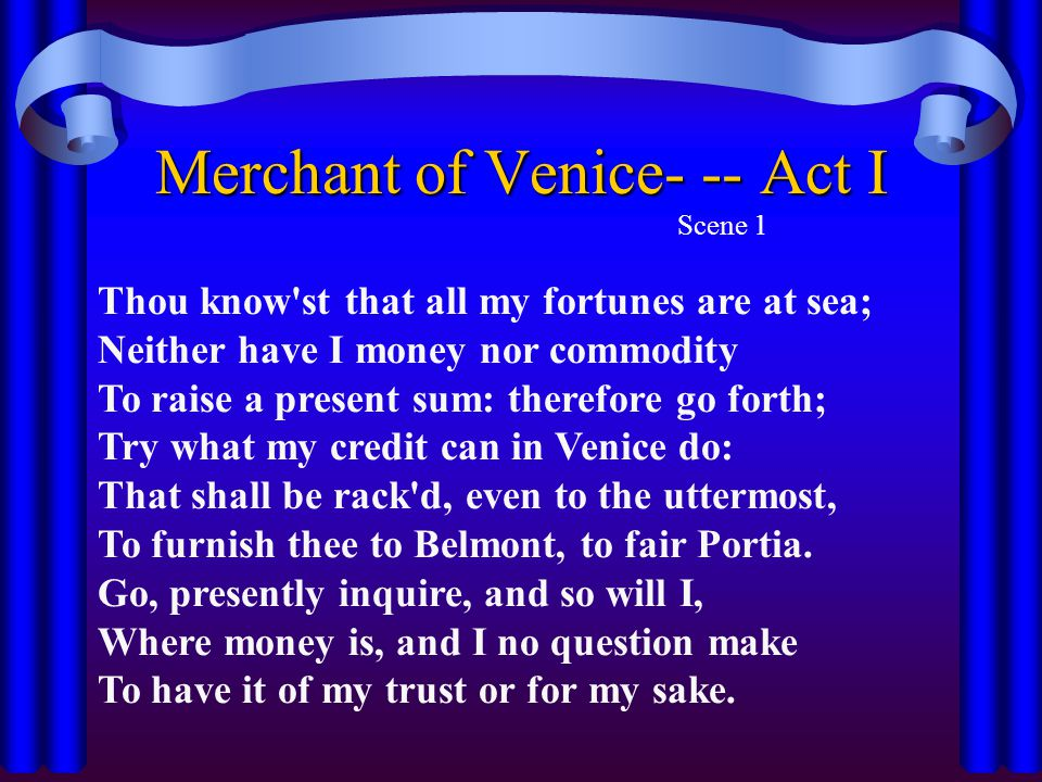 Merchant of Venice- -- Act I Scene 1 Thou know st that all my fortunes are at sea; Neither have I money nor commodity To raise a present sum: therefore go forth; Try what my credit can in Venice do: That shall be rack d, even to the uttermost, To furnish thee to Belmont, to fair Portia.