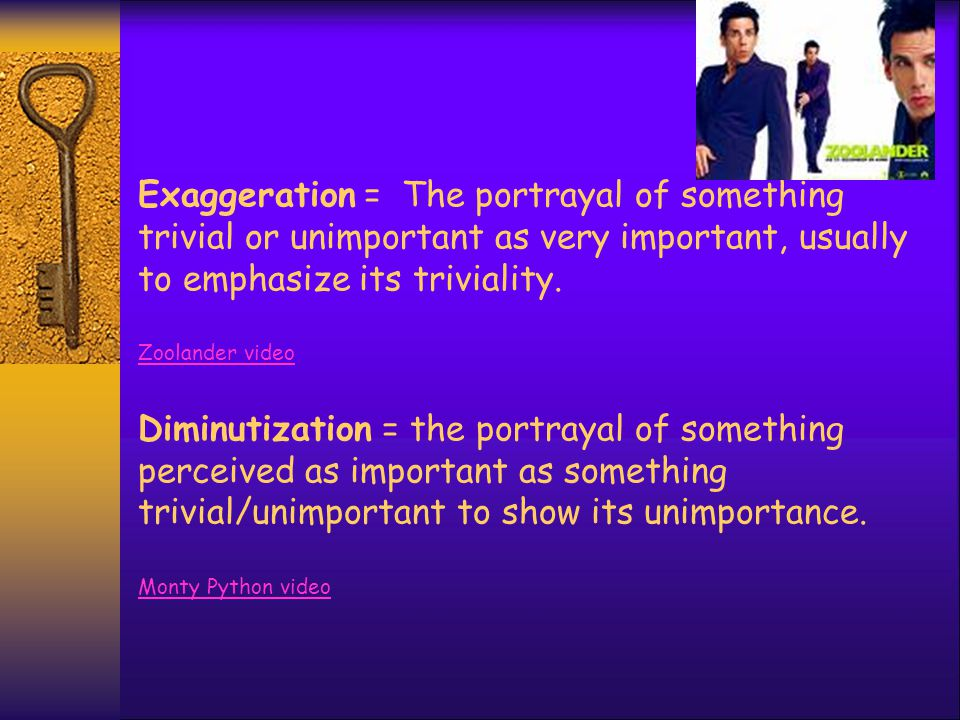 Exaggeration = The portrayal of something trivial or unimportant as very important, usually to emphasize its triviality. Zoolander video Diminutizatio