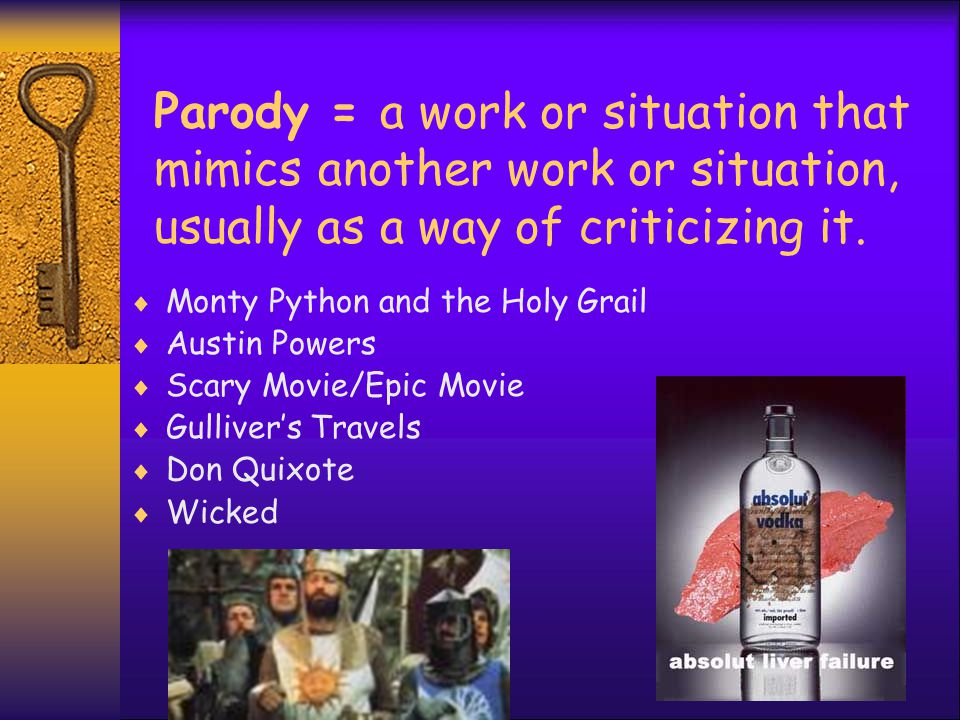 Parody = a work or situation that mimics another work or situation, usually as a way of criticizing it.  Monty Python and the Holy Grail  Austin Pow