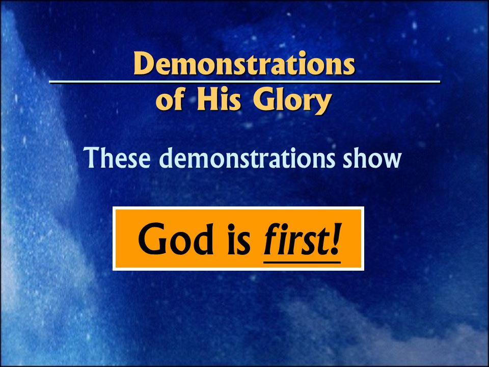 These demonstrations show God is first! Demonstrations of His Glory