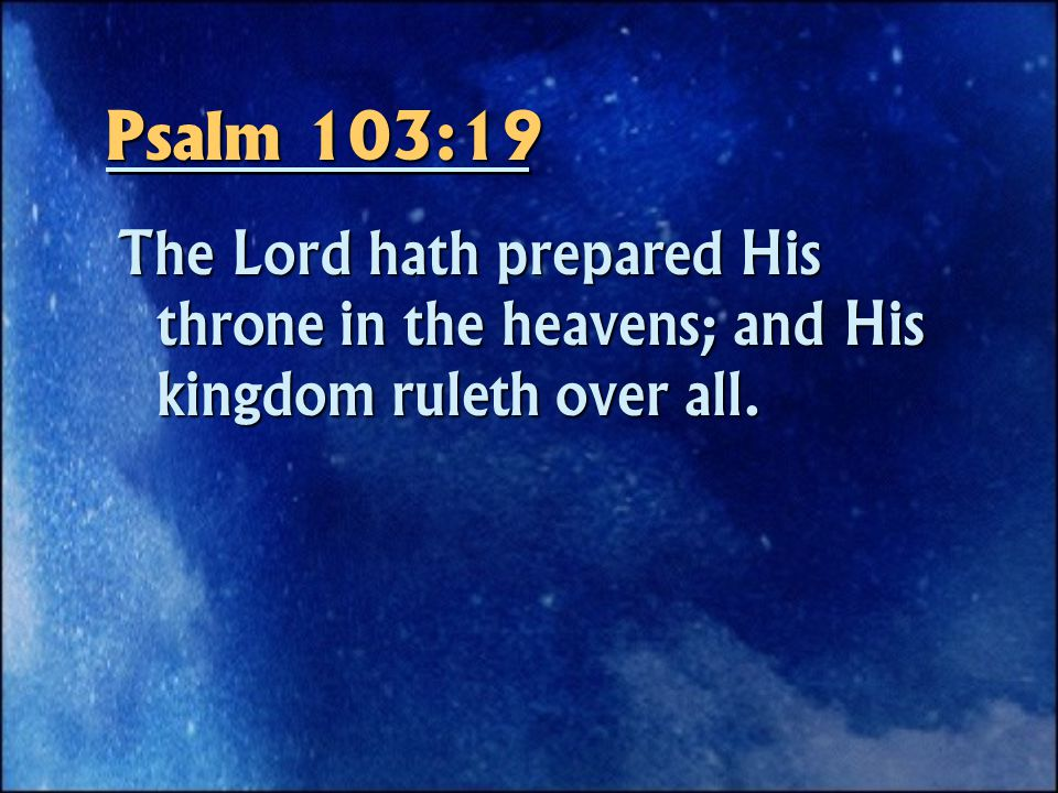 Psalm 103:19 The Lord hath prepared His throne in the heavens; and His kingdom ruleth over all.