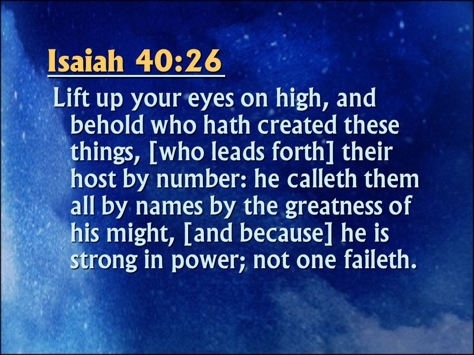 Isaiah 40:26 Lift up your eyes on high, and behold who hath created these things, [who leads forth] their host by number: he calleth them all by names by the greatness of his might, [and because] he is strong in power; not one faileth.