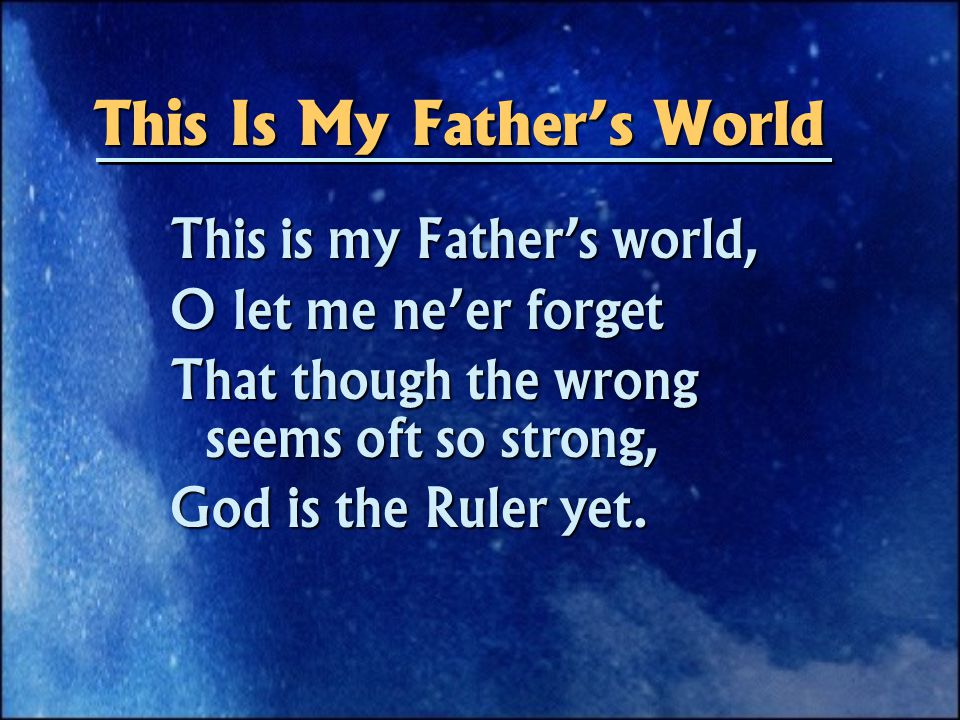 This Is My Father's World This is my Father's world, O let me ne'er forget That though the wrong seems oft so strong, God is the Ruler yet.