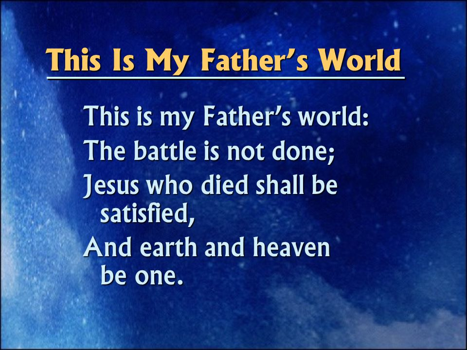 This is my Father's world: The battle is not done; Jesus who died shall be satisfied, And earth and heaven be one.