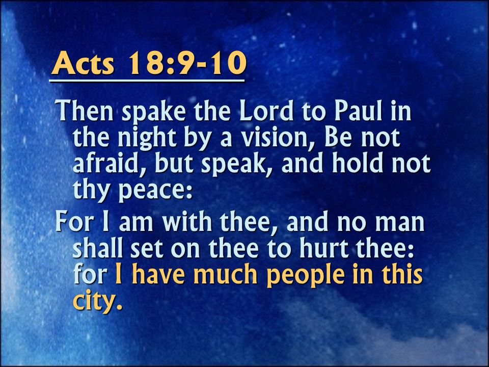 Acts 18:9-10 Then spake the Lord to Paul in the night by a vision, Be not afraid, but speak, and hold not thy peace: For I am with thee, and no man shall set on thee to hurt thee: for I have much people in this city.
