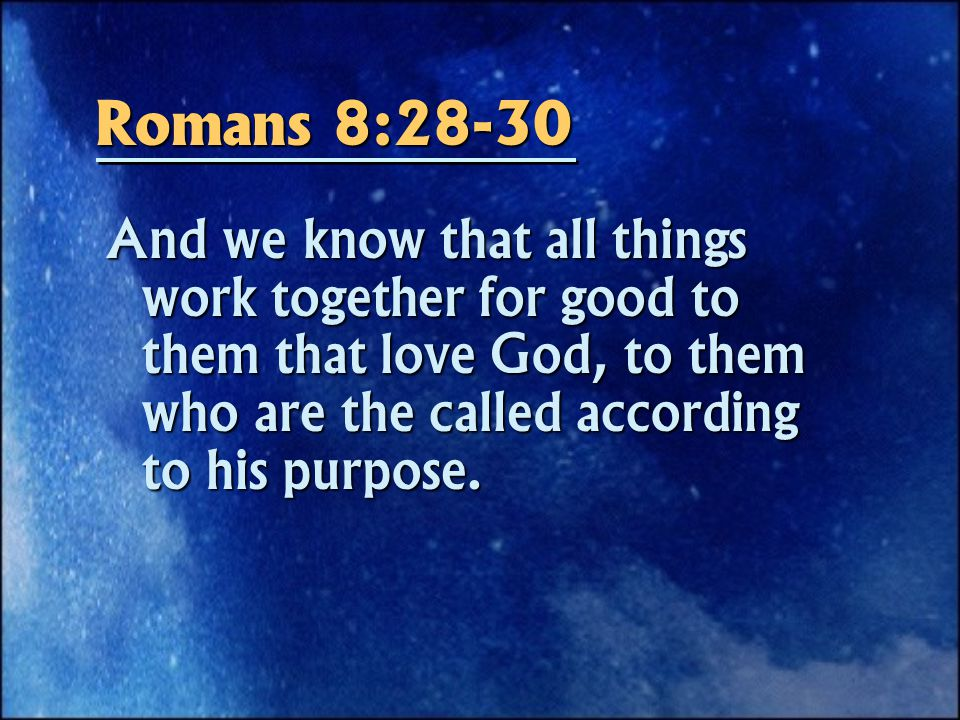 Romans 8:28-30 And we know that all things work together for good to them that love God, to them who are the called according to his purpose.