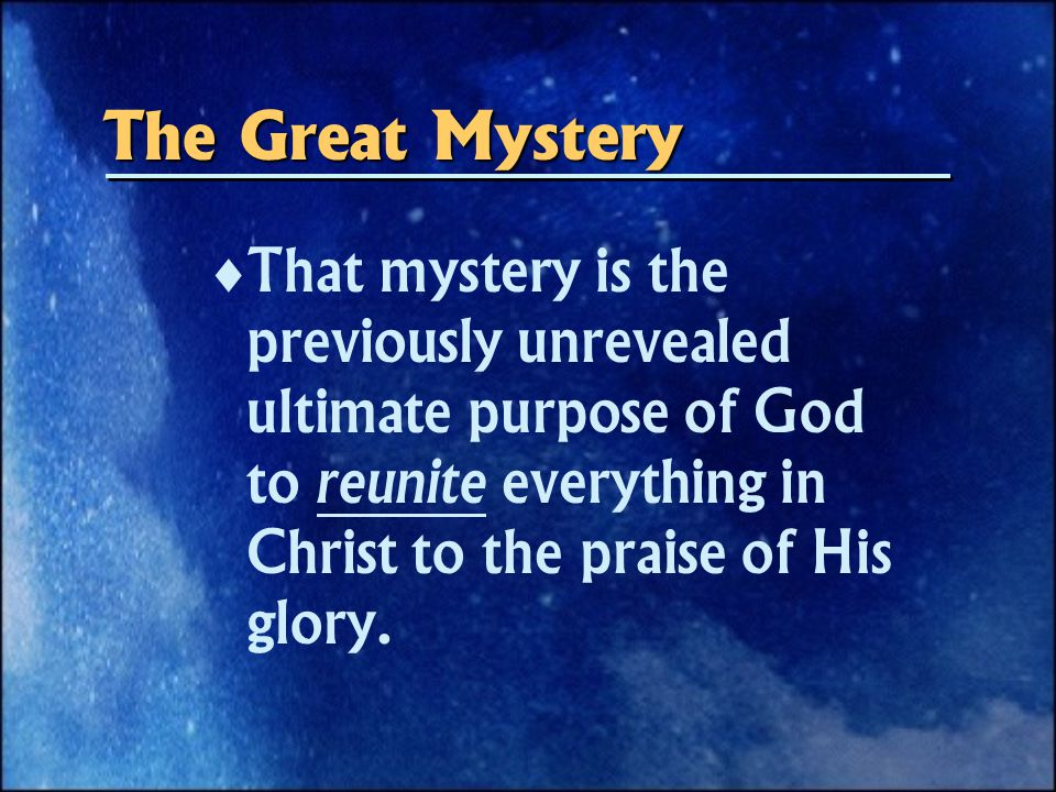 The Great Mystery   That mystery is the previously unrevealed ultimate purpose of God to reunite everything in Christ to the praise of His glory.
