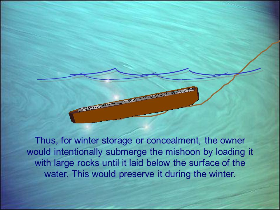 Thus, for winter storage or concealment, the owner would intentionally submerge the mishoon by loading it with large rocks until it laid below the surface of the water.