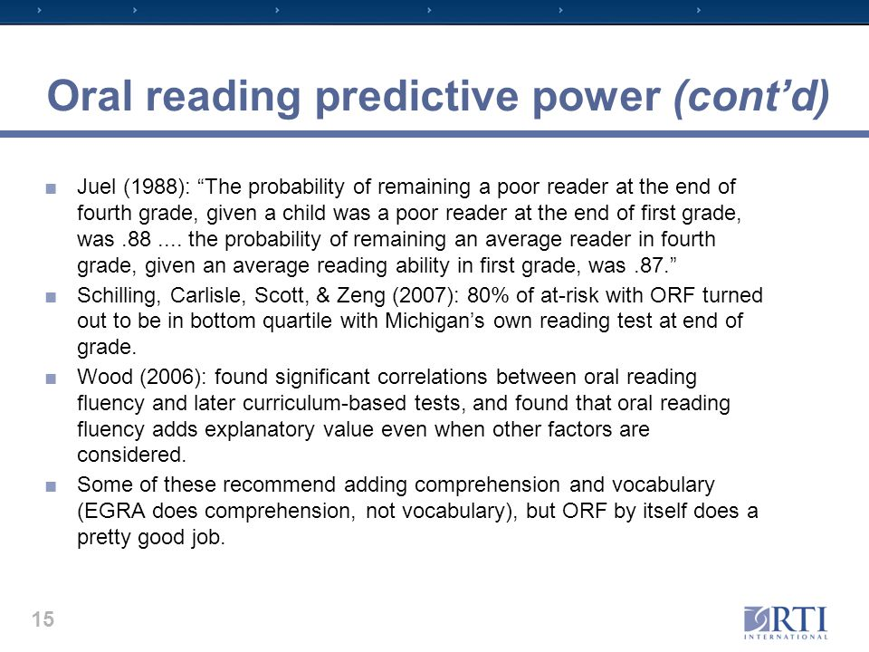 Oral reading predictive power (cont'd) ■Juel (1988): The probability of remaining a poor reader at the end of fourth grade, given a child was a poor reader at the end of first grade, was.88....