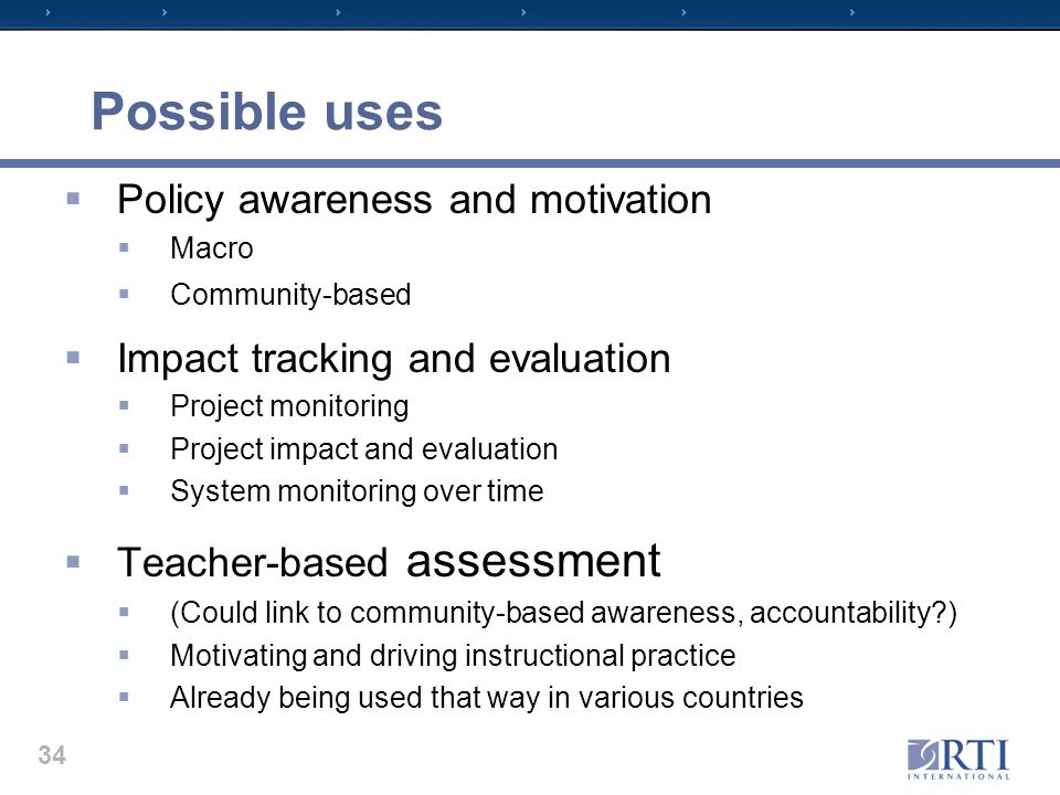 Possible uses  Policy awareness and motivation  Macro  Community-based  Impact tracking and evaluation  Project monitoring  Project impact and evaluation  System monitoring over time  Teacher-based assessment  (Could link to community-based awareness, accountability?)  Motivating and driving instructional practice  Already being used that way in various countries 34