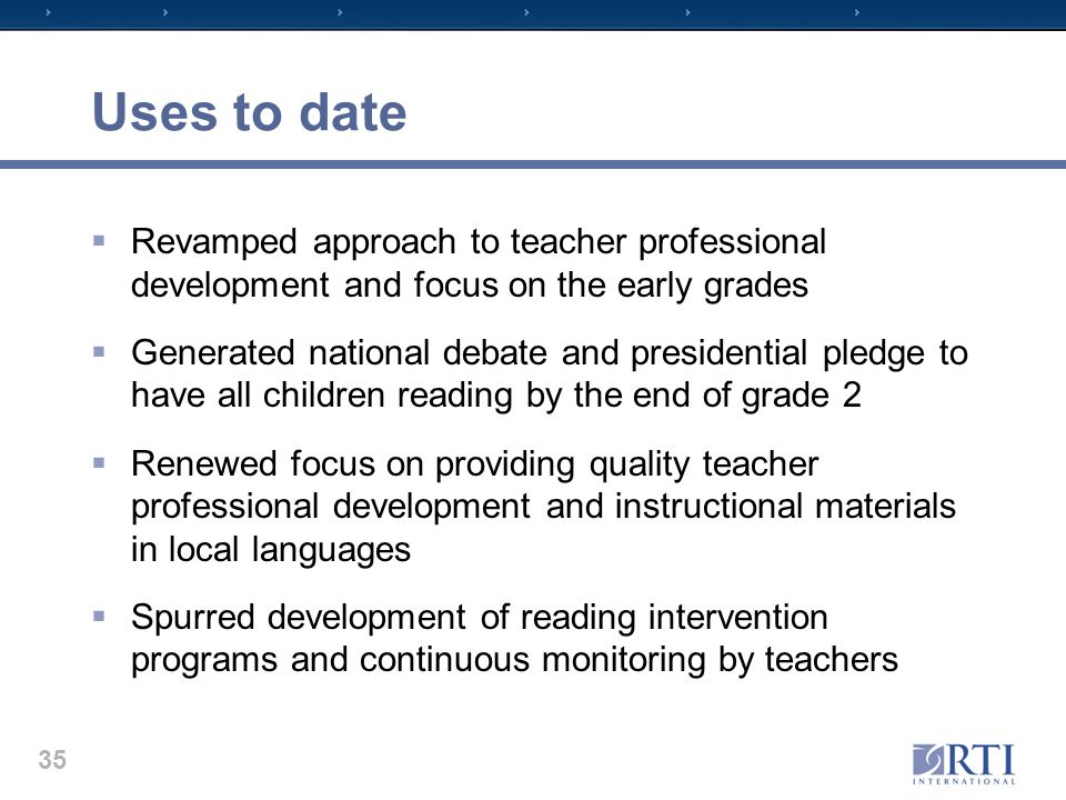 Uses to date  Revamped approach to teacher professional development and focus on the early grades  Generated national debate and presidential pledge to have all children reading by the end of grade 2  Renewed focus on providing quality teacher professional development and instructional materials in local languages  Spurred development of reading intervention programs and continuous monitoring by teachers 35