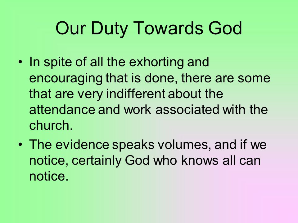 Our Duty Towards God In spite of all the exhorting and encouraging that is done, there are some that are very indifferent about the attendance and work associated with the church.