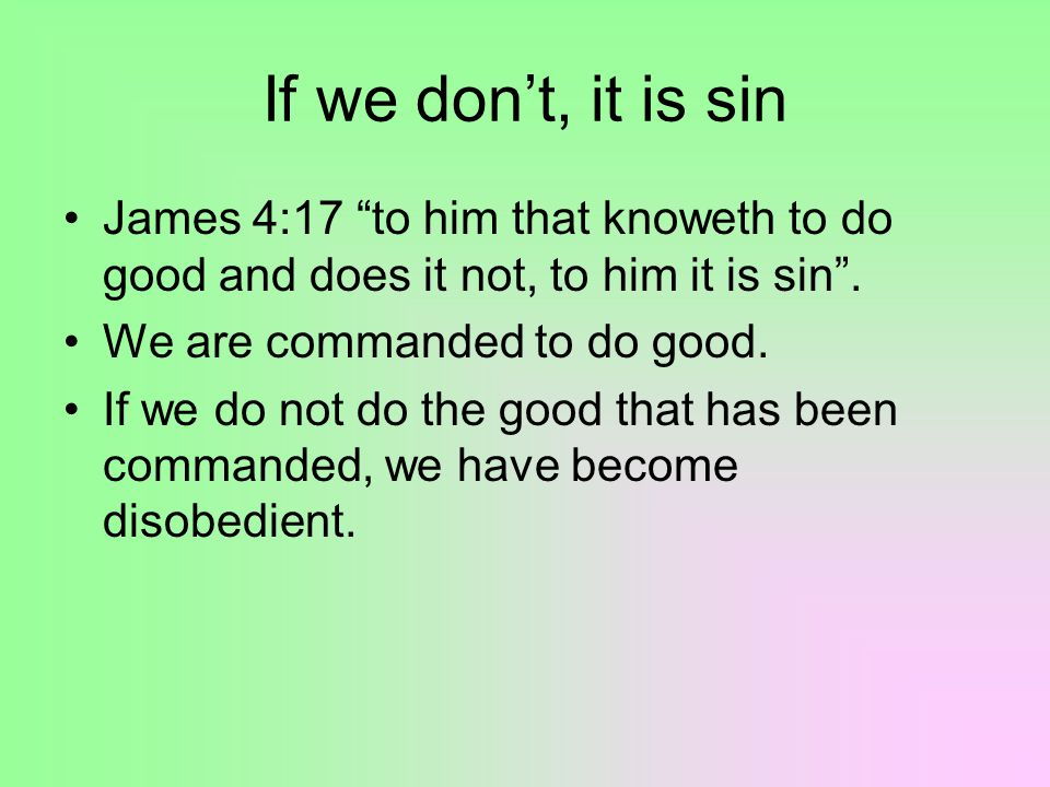 If we don't, it is sin James 4:17 to him that knoweth to do good and does it not, to him it is sin .