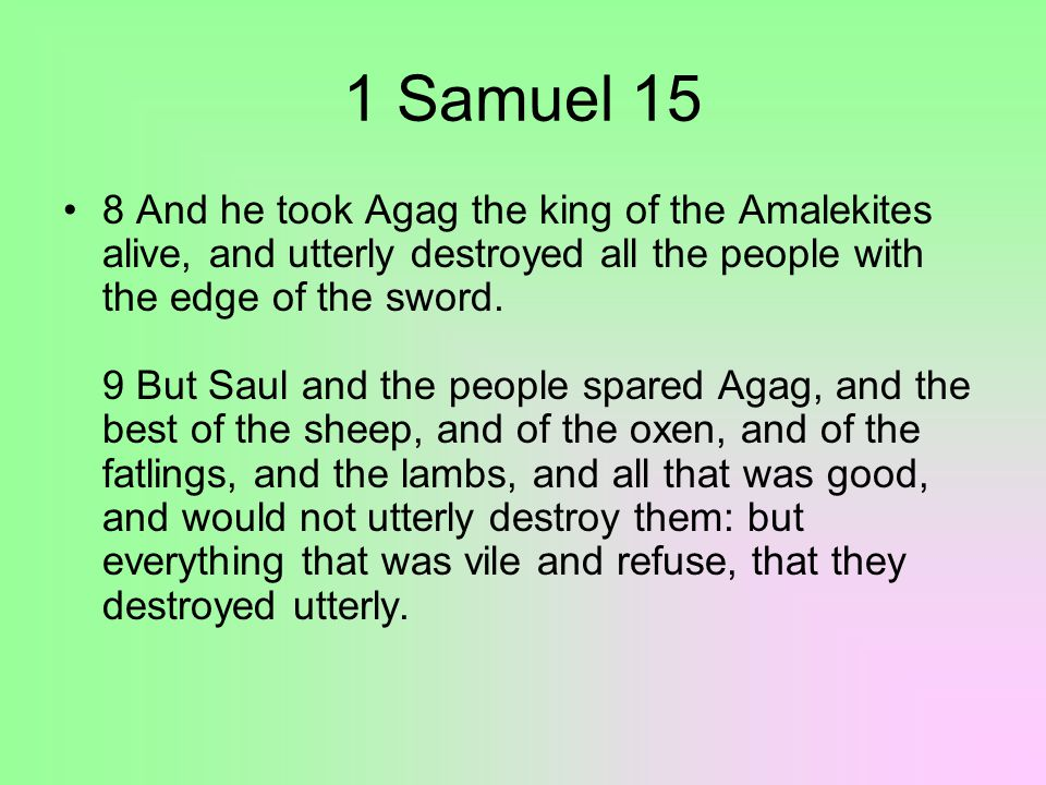 1 Samuel 15 10 Then came the word of Jehovah unto Samuel, saying, 11 It repenteth me that I have set up Saul to be king; for he is turned back from following me, and hath not performed my commandments.