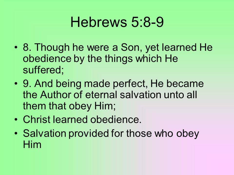 Hebrews 5:8-9 8. Though he were a Son, yet learned He obedience by the things which He suffered; 9.
