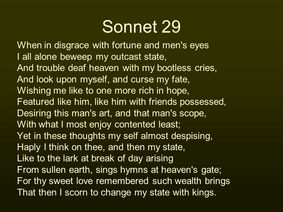Sonnet 29 When in disgrace with fortune and men's eyes I all alone beweep my outcast state, And trouble deaf heaven with my bootless cries, And look u