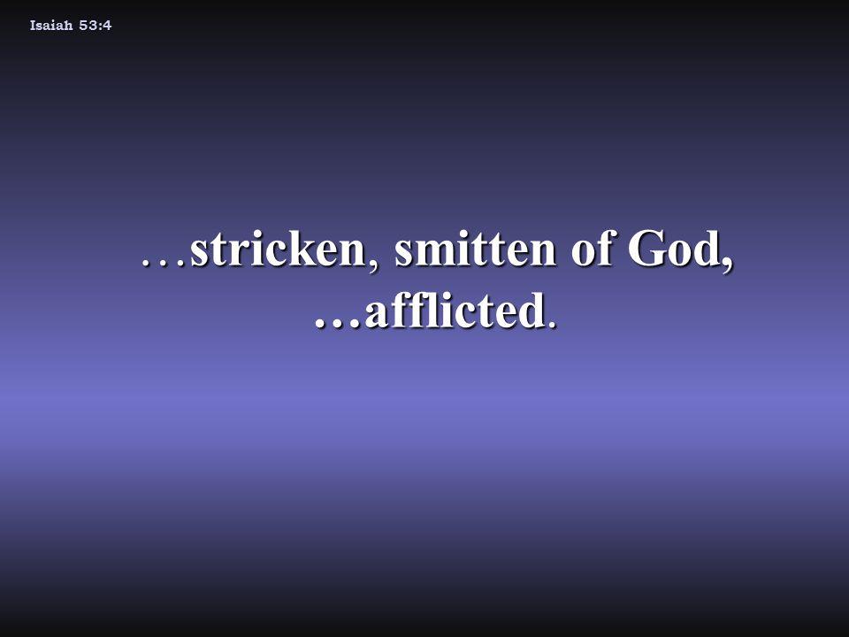 Isaiah 53:4 …stricken, smitten of God, …afflicted.