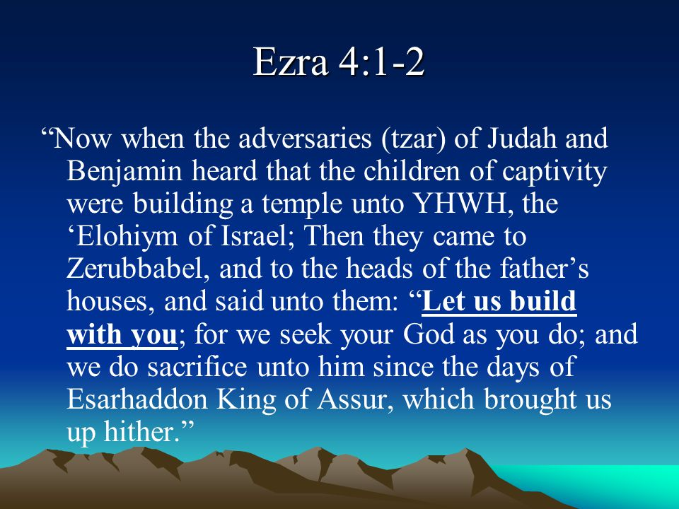 """Ezra 4:1-2 """"Now when the adversaries (tzar) of Judah and Benjamin heard that the children of captivity were building a temple unto YHWH, the 'Elohiym"""