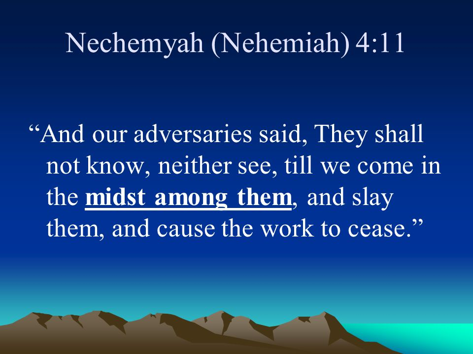 """Nechemyah (Nehemiah) 4:11 """"And our adversaries said, They shall not know, neither see, till we come in the midst among them, and slay them, and cause"""
